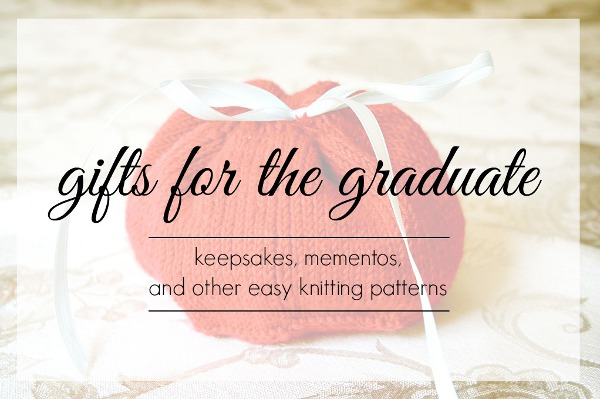 Gifts for the Graduate: 17 Keepsakes, Mementos, & Other Easy Knitting Patterns